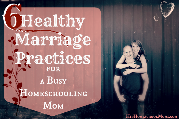 6 Healthy Marriage Practices for a Busy Homeschooling Mom