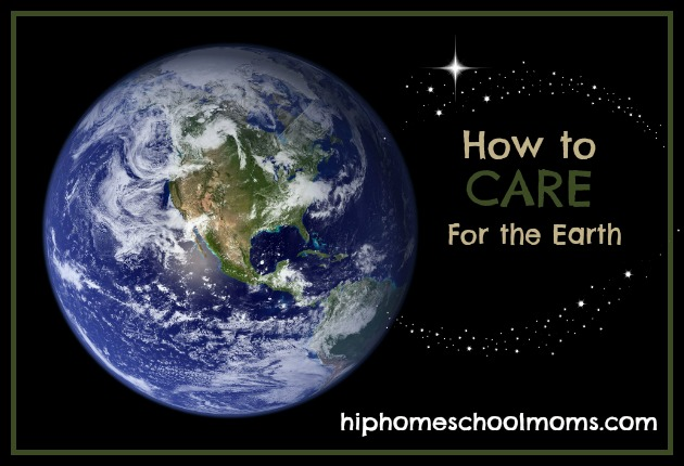 How to CARE for the Earth - Hip Homeschool Moms