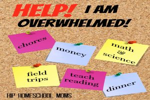 Help! I Am Overwhelmed! from Hip Homeschool Moms