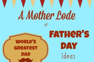 A Mother Lode of Fathers Day Ideas