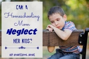 Can a Homeschooling Mom Neglect Her Kids?