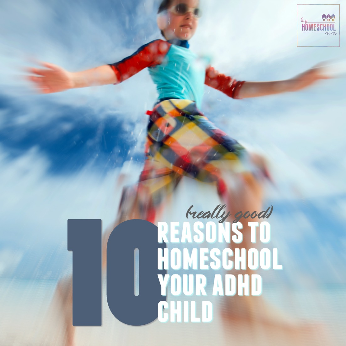 10 Reasons To Homeschool Your ADHD Child